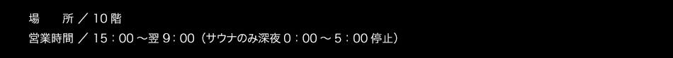 【場所】10階【ご利用時間】15:00〜翌朝10:00(サウナのみ1:00〜5:00利用休止)