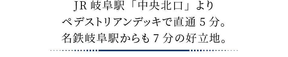 JR岐阜駅「中央北口」よりペデストリアンデッキで直通5分。名鉄岐阜駅からも7分の好立地。