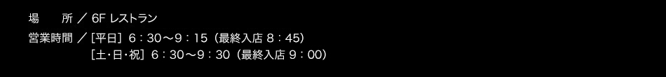 【場所】6F【営業時間】6:30〜9:30(L.O. 9:00)【料金】大人1,200円 3歳以上〜小学生以下 700円(※2歳以下無料)/税込