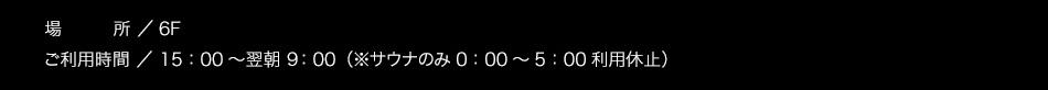 【場所】6F【ご利用時間】15:00〜翌朝10:00(サウナのみ1:00〜5:00利用休止)