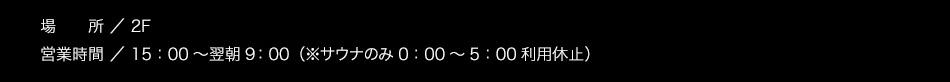 【場所】2F【営業時間】15:00〜翌朝10:00(サウナのみ1:00〜5:00利用休止)