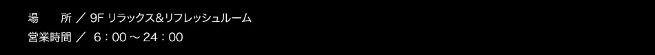 【場所】リラックス&リフレッシュルーム(9F)【営業時間】6:00〜 24:00
