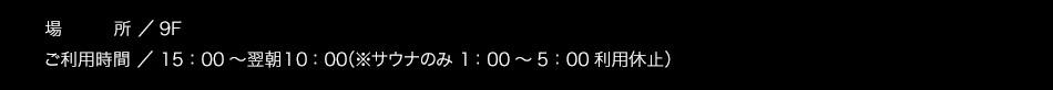 【場所】9F【ご利用時間】15:00〜翌朝10:00 ※サウナのみ1:00〜5:00利用休止