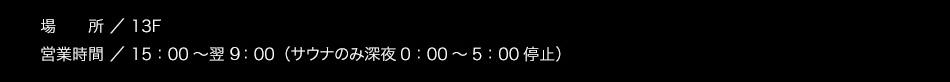 【場所】13階【営業時間】15:00〜翌朝10:00(サウナのみ1:00〜5:00利用休止)