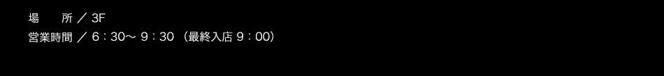 【場所】3F【営業時間】6:30〜10:00(L.O. 9:30)【料金】大人1,200円 3歳以上〜小学生以下 700円(※2歳以下無料)/税込