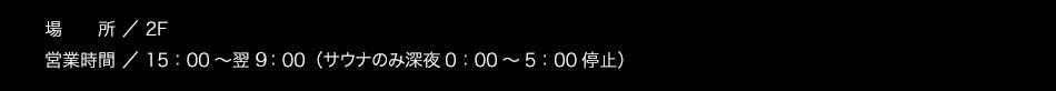 【場所】2階【営業時間】15:00〜翌朝10:00(サウナのみ1:00〜5:00利用休止)
