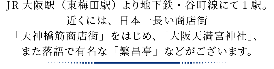 JR大阪駅(東梅田駅)より地下鉄・谷町線にて1駅。近くには、日本一長い商店街「天神橋筋商店街」をはじめ、「大阪天満宮神社」、また落語で有名な「繁昌亭」などがございます。