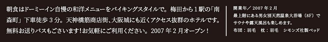 朝食はドーミーイン自慢の和洋メニューをバイキングスタイルで。梅田から1駅の「南森町」下車徒歩3分。天神橋筋商店街、大阪城にも近くアクセス抜群のホテルです。無料お送りバスもごさいます!お気軽にご利用ください。2007年2月オープン!