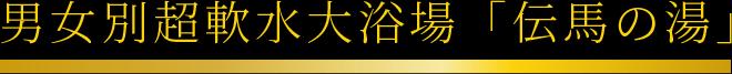 男女別超軟水大浴場「伝馬の湯」
