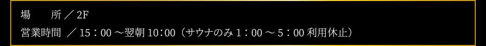 【設備】内風呂(水枕付)、外気浴(TV付)、水風呂、高温サウナ(TV付)【場所】2F【営業時間】15:00〜翌10:00(男女共)※サウナのみ深夜1:00〜5:00停止