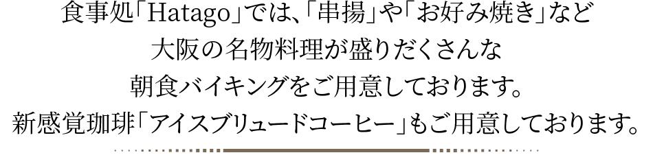 食事処「Hatago」での、「串揚」や「お好み焼き」など大阪の名物料理が盛りだくさんな朝食バイキングをご用意しております。新感覚珈琲「アイスブリュードコーヒー」もご用意しております。